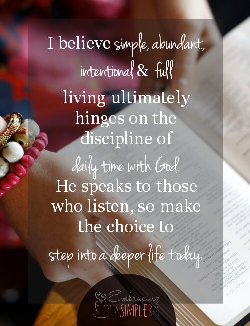 I believe simple, abundant, intentional and full living ultimately hinges on the discipline of daily time with God. He speaks to those who listen, so make the choice to step into a deeper life today.