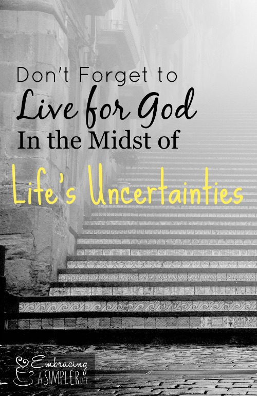 Don't forget to live for God in the Midst of Life's Uncertainties